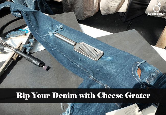 rip your denim with cheese grater
